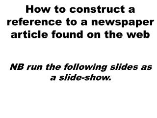 How to construct a reference to a newspaper article found on the web   NB run the following slides as a slide-show.