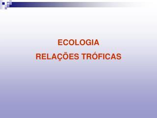ECOLOGIA RELAÇÕES TRÓFICAS
