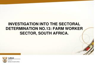 INVESTIGATION INTO THE SECTORAL DETERMINATION NO.13: FARM WORKER SECTOR, SOUTH AFRICA.