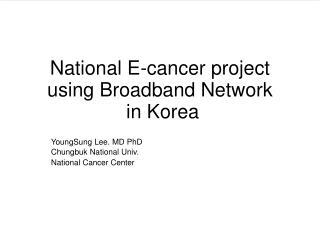 National E-cancer project using Broadband Network  in Korea