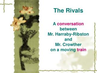 The Rivals A  conversation between  Mr. Harraby-Ribston and  Mr. Crowther  on a moving  train