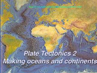 Plate Tectonics 2 Making oceans and continents