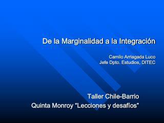 De la Marginalidad a la Integraci n  Camilo Arriagada Luco  Jefe Dpto. Estudios, DITEC