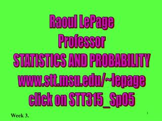 Raoul LePage Professor STATISTICS AND PROBABILITY stt.msu/~lepage click on STT315_Sp05