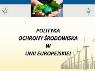 POLITYKA  OCHRONY ?RODOWISKA  W  UNII EUROPEJSKIEJ