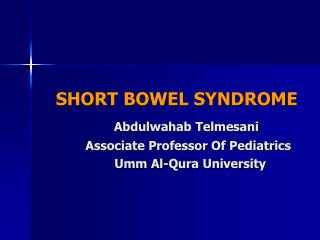 SHORT BOWEL SYNDROME Abdulwahab Telmesani            Associate Professor Of Pediatrics
