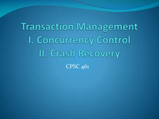 Transaction Management I. Concurrency Control II. Crash Recovery