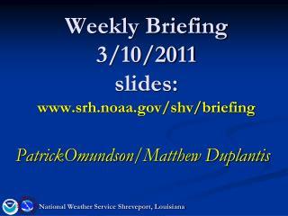 Weekly Briefing 3/10/2011 slides: srh.noaa/shv/briefing