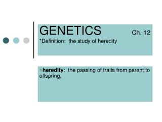 GENETICS          Ch. 12 *Definition:  the study of heredity