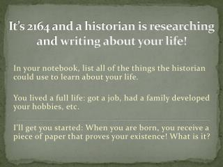 It's 2164 and a historian is researching and writing about your life!
