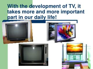 With the development of TV, it takes more and more important part in our daily life!
