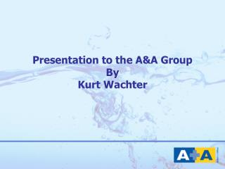 Presentation to the A&A Group By Kurt Wachter