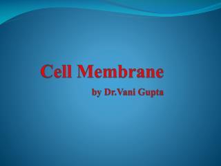 Cell  Membrane by  Dr.Vani  Gupta