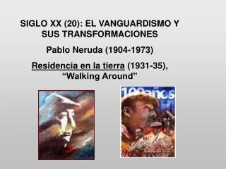 SIGLO XX (20): EL VANGUARDISMO Y SUS TRANSFORMACIONES            Pablo Neruda (1904-1973)