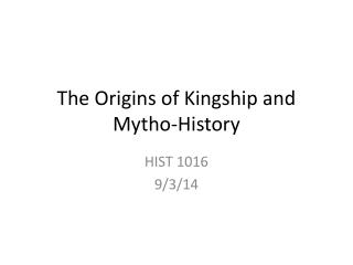 The Origins of Kingship and  Mytho -History