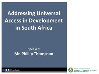 Addressing Universal Access in Development in South Africa Speaker: Mr. Phillip Thompson