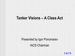 Tanker Visions – A Class Act Presented by Igor Ponomarev IACS Chairman