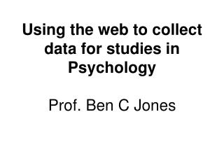 Using the web to collect data for studies in Psychology Prof. Ben C Jones