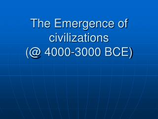 The Emergence of civilizations  (@ 4000-3000 BCE)