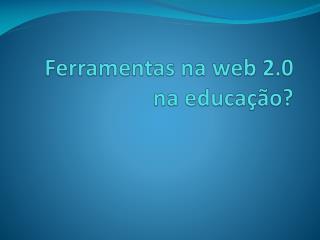 Ferramentas na web 2.0 na educação?