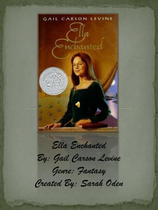 Ella Enchanted By: Gail Carson Levine Genre: Fantasy Created By: Sarah Oden