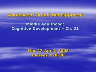 Adolescent/Adult Development Middle Adulthood:  Cognitive Development – Ch. 21