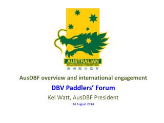 AusDBF overview and international engagement DBV Paddlers' Forum Kel Watt, AusDBF President