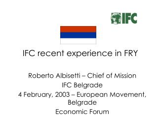IFC recent experience in FRY Roberto Albisetti – Chief of Mission IFC Belgrade