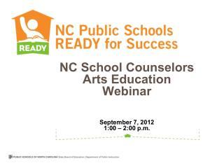NC School Counselors  Arts Education Webinar September 7, 2012 1:00 – 2:00 p.m.