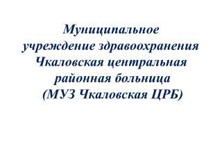 Муниципальное учреждение здравоохранения  Чкаловская центральная  районная больница