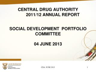 CENTRAL DRUG AUTHORITY 	2011/12 ANNUAL REPORT SOCIAL DEVELOPMENT  PORTFOLIO COMMITTEE
