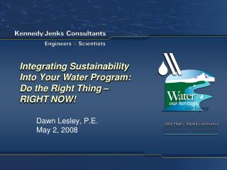 Integrating Sustainability Into Your Water Program: Do the Right Thing �  RIGHT NOW!