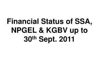Financial Status of SSA, NPGEL & KGBV up to 30 th  Sept. 2011