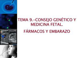 TEMA 9.-CONSEJO GENÉTICO Y MEDICINA FETAL. FÁRMACOS Y EMBARAZO