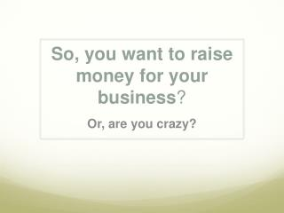 So, you want to raise money for your business ?