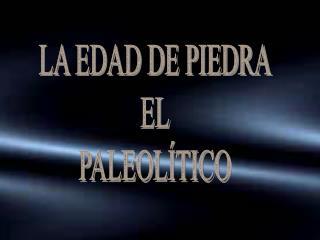 LA EDAD DE PIEDRA EL PALEOLÍTICO