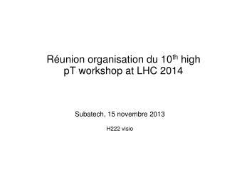 Réunion organisation du 10 th  high pT workshop at LHC 2014