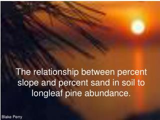The relationship between percent slope and percent sand in soil to longleaf pine abundance.