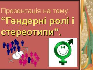 """Презентація на тему: """"Гендерні ролі і стереотипи""""."""