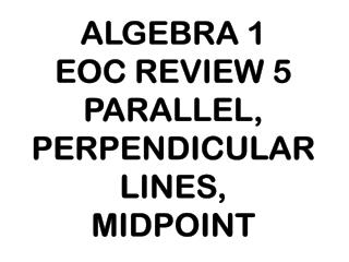 ALGEBRA 1 EOC REVIEW 5 PARALLEL, PERPENDICULAR LINES, MIDPOINT