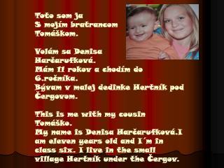 Toto som ja S mojím bratrancom  Tomáškom. Volám sa Denisa  Harčarufková.