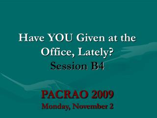 Have YOU Given at the Office, Lately? Session B4 PACRAO 2009 Monday, November 2