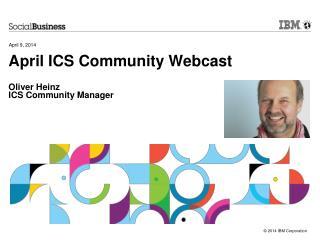 April ICS Community Webcast Oliver Heinz ICS Community Manager
