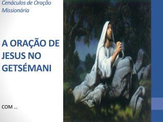 Cenáculos de Oração Missionária A ORAÇÃO DE JESUS NO GETSÉMANI