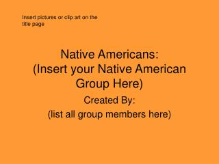 Native Americans: (Insert your Native American Group Here)