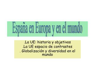 .La UE: historia y objetivos .La UE espacio de contrastes . Globalización y diversidad en el mundo
