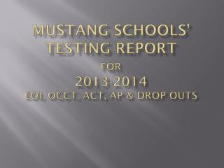 Mustang Schools' Testing Report for 2013-2014 EOI, OCCT, ACT, AP & Drop outs