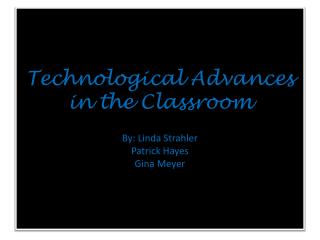 Technological Advances in the Classroom By: Linda Strahler Patrick Hayes Gina Meyer