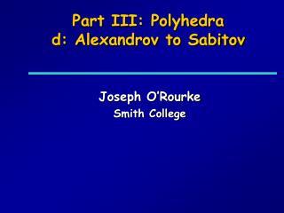 Part III: Polyhedra d: Alexandrov to Sabitov
