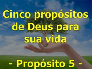Cinco propósitos  de Deus para  sua vida -  Propósito  5 -